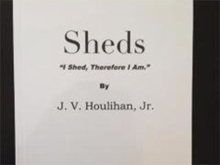 "Sheds-""I Shed, Therefore I Am."" by J.V. Houlihan"